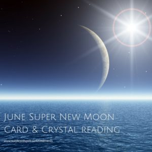 June Super New Moon Card and Crystal Reading
